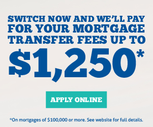 Switch now and we'll pay for your mortgage transfer fees up to $1,250*. Apply online. *On mortgages of $100,000 or more. See website for full details.